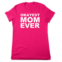 Funny T Shirt, Okayest Mom Ever, Shirt For Mom, Funny Tshirt, Mothers Day Gift For Mom, Birthday Gift, Funny Tee, Ladies Women Plus Size