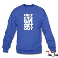 Get Ripped Or Get Out sweatshirt