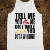 Tell Me You Love Me Or I Will Push You Out A Window