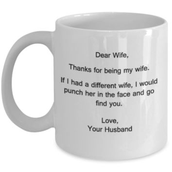 Dear Wife,Thanks for being my Wife.If I had a different Wife,I would punch her in the face and go find you.Love,the Favorite Mug - 11 OZ coffee mug tea cup funny Gift christmas idea gifts