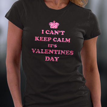 I Can't Keep Calm, It's Valentines Day T Shirt