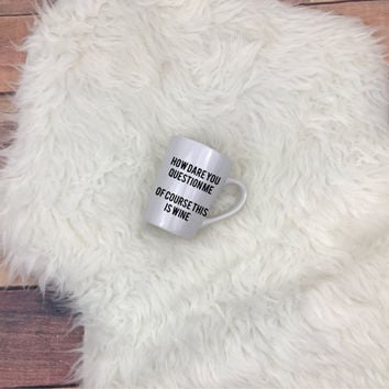 How Dare You Question Me Of Course This Is Wine Mug • Vinyl • Humor • Morning Person • Gift • Alcohol • Coffee • Treat Yo Self