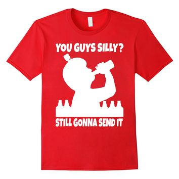 You Guys Silly Still Gonna Send It Funny Beer T Shirt
