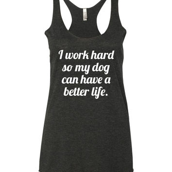 I Work Hard So My Dog(s) Can Have A Better Life  |  Women's Tank Top