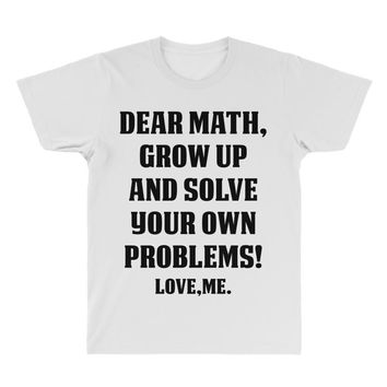 Dear Math Grow Up and Solve Your Own Problems! Love, me All Over Men's T-shirt
