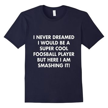 I Never Dreamed I Would Be A Super Cool Foosball T-Shirt