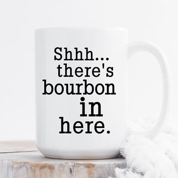 Shhh... There's Bourbon In Here - Coffee Mug, 11 or 15 Ounce, Funny Mug, Gift For her, Office Mug, Best Friend Gift, Coworker Gift