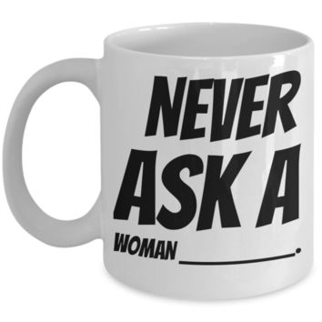 Funny Sayings White Ceramic Mugs For Women Mug Gift Decorative Kitchen Dish Coffee Cup For Wife, Girlfriend, Couples Holidays 2017 2018 Gifts For Grandparent Grandma Mom Sister Funny Tea Cocoa Cup Never Ask Woman