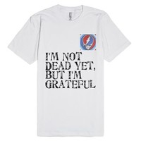 I'm Not Dead Yet, But I'm Grateful-Unisex White T-Shirt