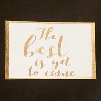 """Quote: """"The best is yet to come"""" in Gold Calligraphy, Unframed"""