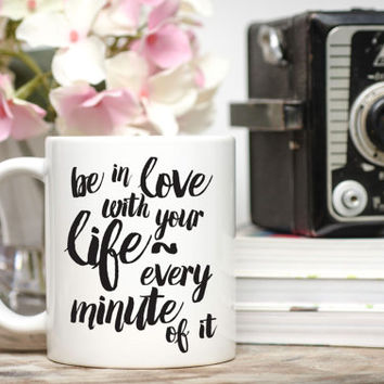 Be In Love With Your Life Mug / 11 or 15 oz. Mug / Gift for Friend / Birthday Gift / Free Gift Wrap Upon Request / Friend Gift / Quote Mug