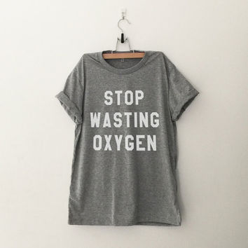 Stop wasting oxygen t-shirt tee unisex mens womens hipster swag dope tumblr pinterest instagram blogger gifts christmas