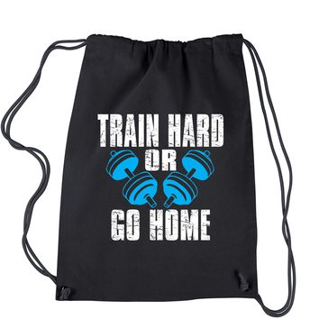 Train Hard Or Go Home Drawstring Backpack