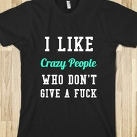 I LIKE CRAZY PEOPLE WHO DON'T GIVE A FUCK