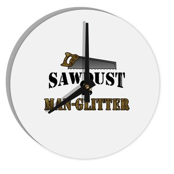 "Sawdust is Man Glitter 8"" Round Wall Clock  by TooLoud"