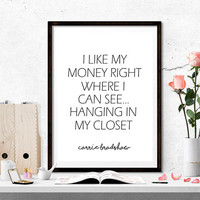 Fashion,Sex and the City,Carrie Bradshaw,I like my money right where I can see it...hanging in my closet - printable,INSTANT DOWNLOAD