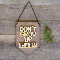Don't Grow Up It's A Trap . Laser Cut Wood . Wall Hanging Banner . Wall Art . Home Decor . Wood Sign . Nursery