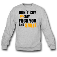 Don´t cry say fuck you and smile sweatshirt