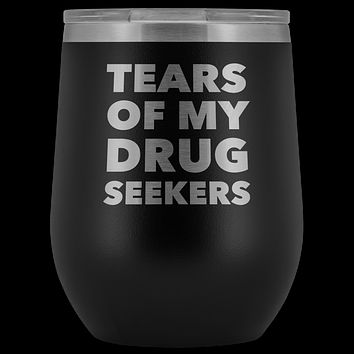 Funny Pharmacist Gifts for Pharm D Graduation Tears of My Drug Seekers Wine Tumbler Funny Insulated Hot Cold Travel Cup 12oz BPA Free