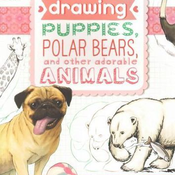 The Ultimate Girls' Guide to Drawing: Puppies, Polar Bears, and other adorable Animals: The Ultimate Girls' Guide to Drawing: Puppies, Polar Bears, and Other Adorable Animals