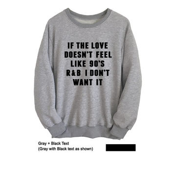 If the love doesnt feel like 90s Funny Sweatshirt Men Women Unisex Sweatshirt Band Sweater Graphic Tee Tumblr Grunge Hip hop Gift Ideas