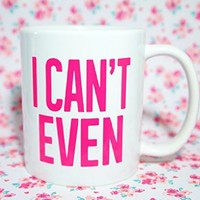 I CAN'T EVEN PINK Coffee Mug, 11 oz. Coffee Cup. Can be used as a Travel Mug.