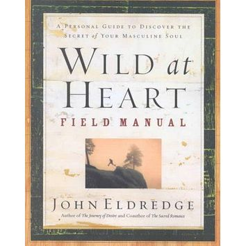 Wild at Heart Field Manual: A Personal Guide to Discovering the Secret of Your Masculine Soul