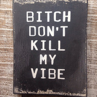Bitch Don't Kill My Vibe.