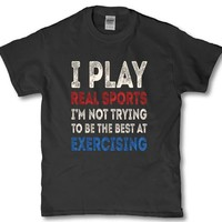 I play real sports I'm not trying to be the best at Exercising funny shirt