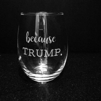 Because Trump Etched Funny Wine Glass, Political Humor, Donald Trump Glass, Democrat Gift, Etched Wine Glass, Political Gift, Politics