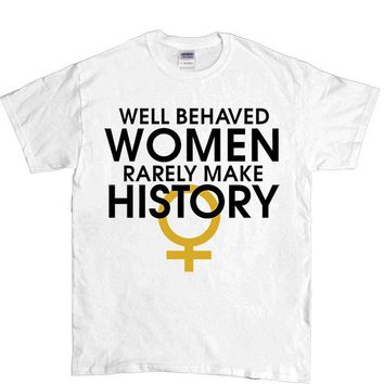 Well-Behaved Women Rarely Make History -- Unisex T-Shirt