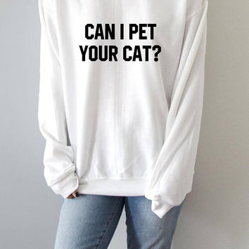 Can I pet your cat ?  Sweatshirt womens fashion teen girls womens gifts ladies saying humor love animal bed jumper cute