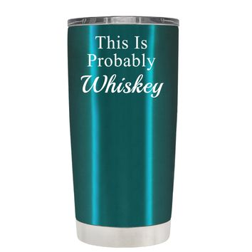 This is Probably Whiskey on Translucent Teal 20 oz Tumbler Cup