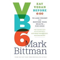 VB6 Eat Vegan Before 6:00: The Flexible Diet You Can Really Stick To, With More Than 60 Easy, Delicious Recipes To Lose Weight and Restore Your Health . . . for Good