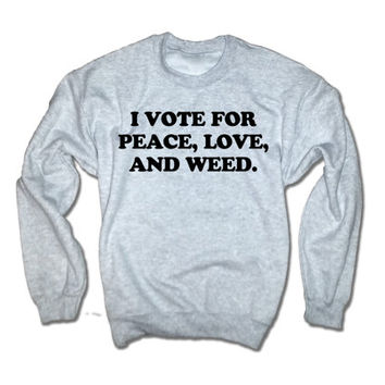 I Vote For Peace Love and Weed Unisex Sweatshirt | Weed Shirt | Marijuana Tshirt | Election 2016 | Legalize It Shirt | Not War Presidential
