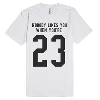 Nobody likes you when you're 23-Unisex White T-Shirt