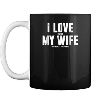 """""""I Love It When My Wife Lets Me Play Video Games""""  Mug"""