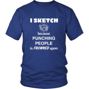 Sketching - I Sketch because punching people is frowned upon - Sketcher Hobby Shirt