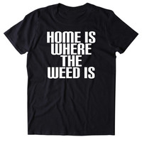 Home Is Where The Weed Is Shirt Funny Weed Stoner High Marijuana Smoker Mary Jane Blazing 420 Pot Tumblr T-shirt