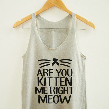 Are You Kitten Me Right Meow Shirt Tumblr Hipster Shirt Funny Cat Top Fitness Yoga Shirt Unisex Shirt Women Tank Top Women Racer Women Shirt
