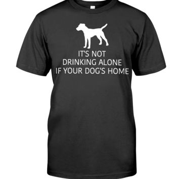 It's Not Drinking Alone If Your Dog Is Home Men's T-Shirt