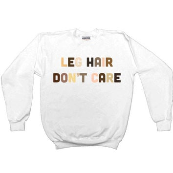 Leg Hair Don't Care -- Sweatshirt