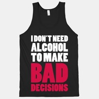 I Don't Need Alcohol To Make Bad Decisions