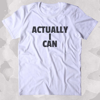 Actually I Can Shirt Positive Motivational Girl Power Feminist Clothing Tumblr T-shirt