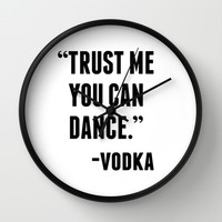 TRUST ME YOU CAN DANCE - VODKA Wall Clock by CreativeAngel | Society6