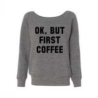 Ok, But First Coffee Wideneck Sweatshirt