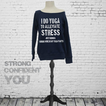 I Do Yoga To Alleviate Stress Just Kidding I Drink Wine In My Yoga Pants - Slouchy off shoulder women's sweatshirt. Funny Yoga Sweatshirt.