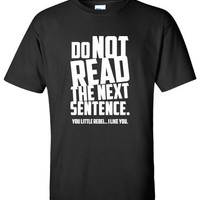 Do Not Read Next Sentence.... You Rebel T-Shirt Clothing Shirt For Unisex Style Funny Top x Shirt x T-Shirt x TShirt  B-099