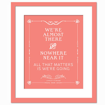 We're Almost There - Road Trip Adventure Art Print Quotation - Typography Poster - Inspirational Gilmore Girls Poster - 8 x 10 Wall Decor