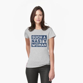 'Such A Nasty Woman T-Shirt' T-Shirt by hillsanty